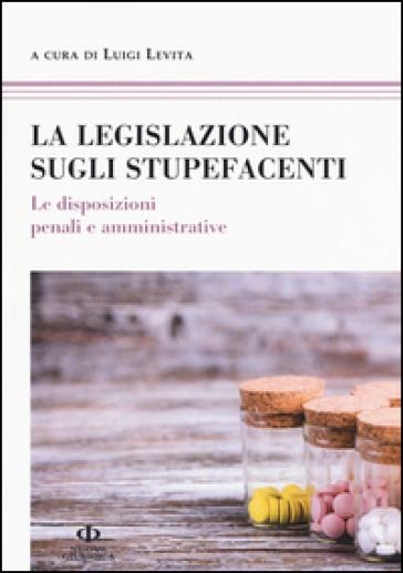La legislazione sugli stupefacenti. Le disposizioni penali e amministrative - L. Levita  