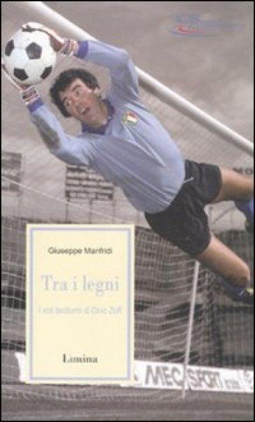 Fra i legni. I voli taciturni di Dino Zoff - Giuseppe Manfridi | Rochesterscifianimecon.com