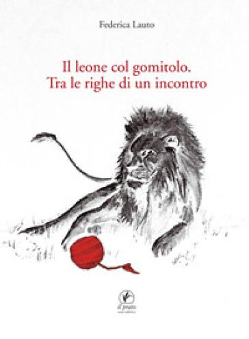 Il leone col gomitolo. Tra le righe di un incontro - Federica Lauto |