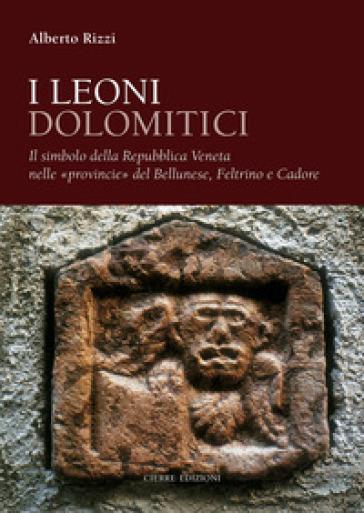 I leoni dolomitici. Il simbolo della Repubblica Veneta nelle «provincie» del Bellunese, Feltrino e Cadore - Alberto Rizzi |