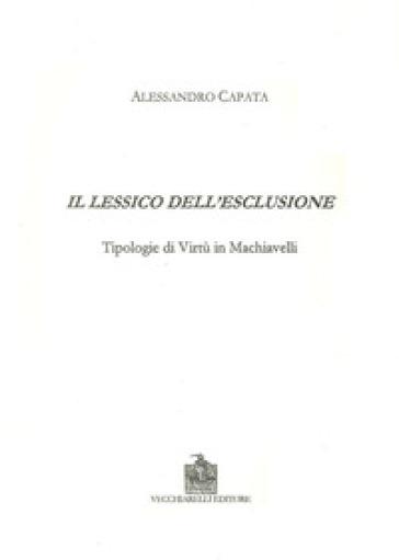 Il lessico dell'esclusione. Tipologie di virtù in Machiavelli - Alessandro Capata  