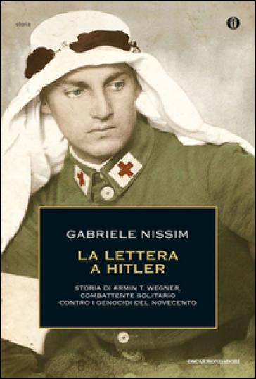 La lettera a Hitler. Storia di Armin T. Wegner, combattente solitario contro i genocidi del Novecento - Gabriele Nissim |