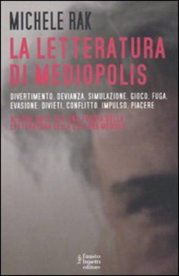 La letteratura di Mediopolis. Divertimento, devianza, simulazione, gioco, fuga, evasione, divieti, conflitto, impulso, piacere - Michele Rak |