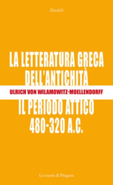 La letteratura greca dell'antichità. Il periodo attico (480-320 a.C.) - Ulrich von Wilamowitz Moellendorff |