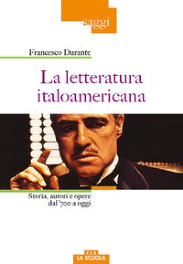 La letteratura italoamericana. Storia, autori e opere dal '700 a oggi - Francesco Durante | Jonathanterrington.com