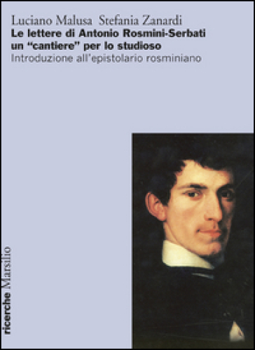 Le lettere di Antonio Rosmini-Serbati un «cantiere» per lo studioso. Introduzione all'espistolario rosminiano - Luciano Malusa | Jonathanterrington.com