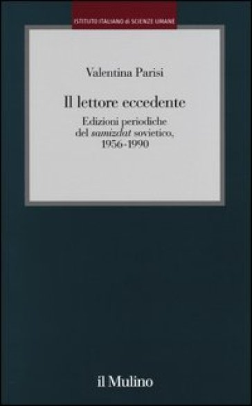 Il lettore eccedente. Edizioni periodiche del «Samizdat» sovietico (1956-1990) - Valentina Parisi |