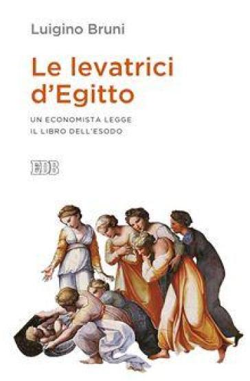 Le levatrici d'Egitto. Un economista legge il libro dell'Esodo - Luigino Bruni | Rochesterscifianimecon.com