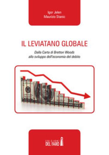 Il leviatano globale. Dalla Carta di Bretton Woods allo sviluppo dell'economia del debito - Maurizio Stanic |