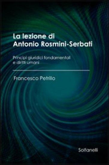 La lezione di Antonio Rosmini-Serbati. Principi giuridici fondamentali e diritti umani - Francesco Petrillo |
