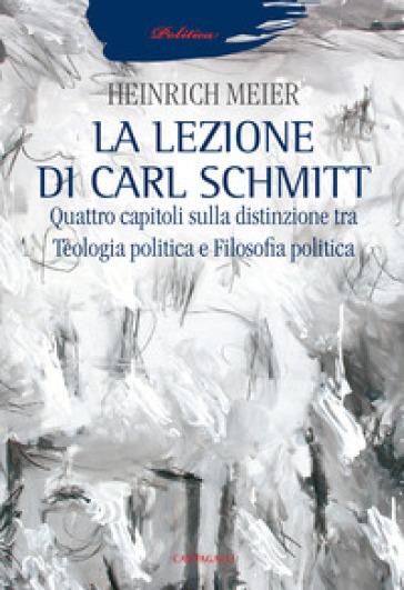 La lezione di Carl Schmitt. Quattro capitoli sulla distinzione tra teologia politica e filosofia politica - Heinrich Meier |