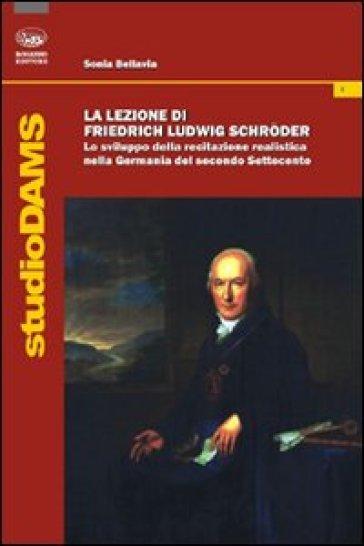 La lezione di Friedrich Ludwig Schroder. Lo sviluppo della recitazione realistica nella Germania del secondo Settecento - Sonia Bellavia |
