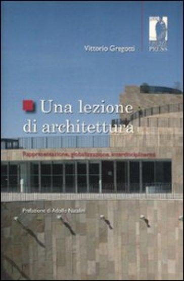Una lezione di architettura. Rappresentazione, globalizzazione, interdisciplinarità - Vittorio Gregotti |