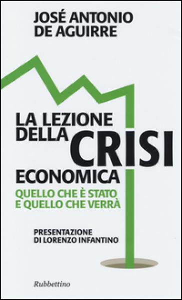 La lezione della crisi economica. Quello che è stato e quello che verrà - José A. De Aguirre |