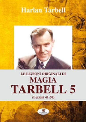 Le lezioni originali di magia Tarbell. Ediz. integrale. 5: Lezioni 41-50 - Harlan Tarbell |