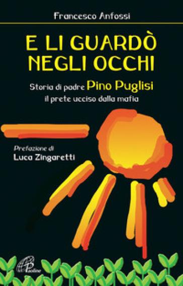 E li guardò negli occhi. Storia di padre Pino Puglisi, il prete ucciso dalla mafia - Francesco Anfossi |