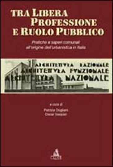 Tra libera professione e ruolo pubblico. Pratiche e saperi comunali all'origine dell'urbanistica in Italia - P. Dogliani |