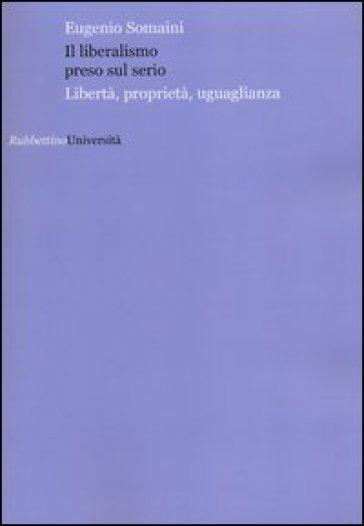Il liberalismo preso sul serio. Libertà, proprietà, uguaglianza - Eugenio Somaini |