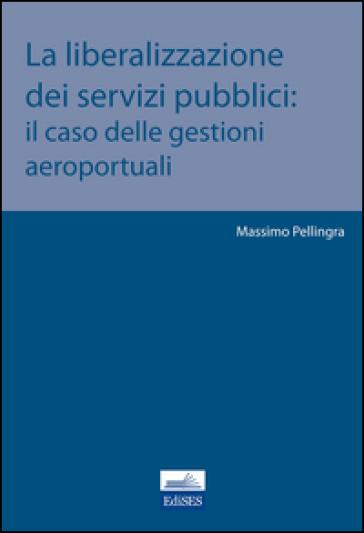 La liberalizzazione dei servizi pubblici. Il caso delle gestioni aeroportuali - Massimo Pellingra | Rochesterscifianimecon.com