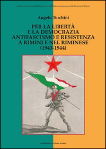 Per la libertà e la democrazia. Antifascisti e Resistenza a Rimini e nel riminese (1943-1944) - Angelo Turchini  