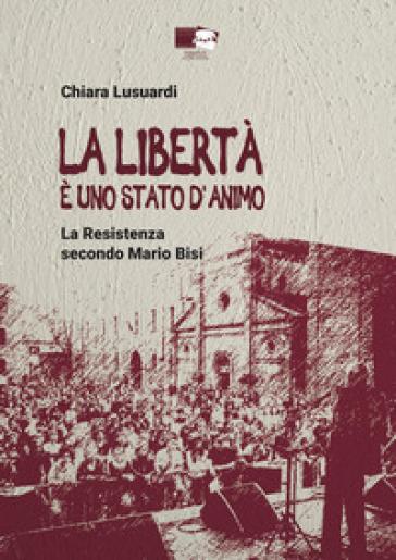 La libertà è uno stato d'animo. La Resistenza secondo Mario Bisi - Chiara Lusuardi |