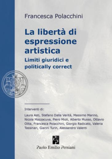 La libertà di espressione artistica. Limiti giuridici e politically correct - F. Polacchini |