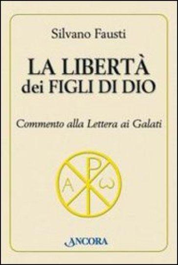 La libertà dei figli di Dio. Commento alla lettera ai Galati - Silvano Fausti  