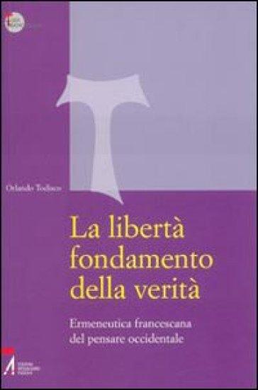 La libertà fondamento della verità. Ermeneutica francescana del pensare occidentale - Orlando Todisco |