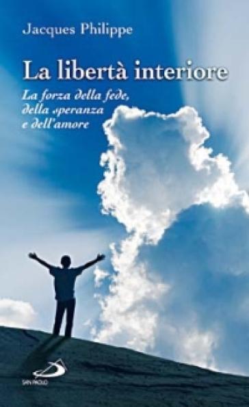 La libertà interiore. La forza della fede, della speranza e dell'amore - Jacques Philippe  