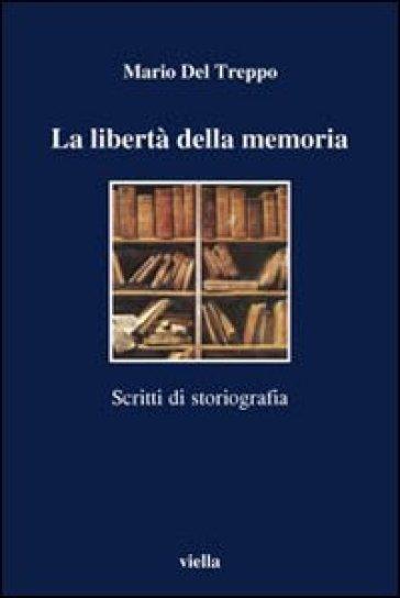 La libertà della memoria. Scritti di storiografia - Mario Del Treppo |