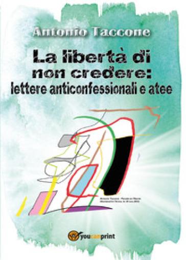 La libertà di non credere: lettere anticonfessionali e atee - Antonio Taccone |