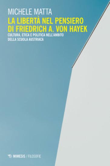 La libertà nel pensiero di Friedrich A. Von Hayek. Cultura, etica e politica nell'ambito della scuola austriaca - Michele Matta pdf epub