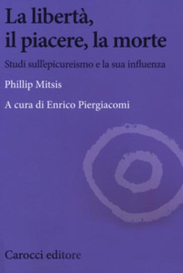 La libertà, il piacere, la morte. Studi sull'epicureismo e la sua influenza - Phillip Mitsis |