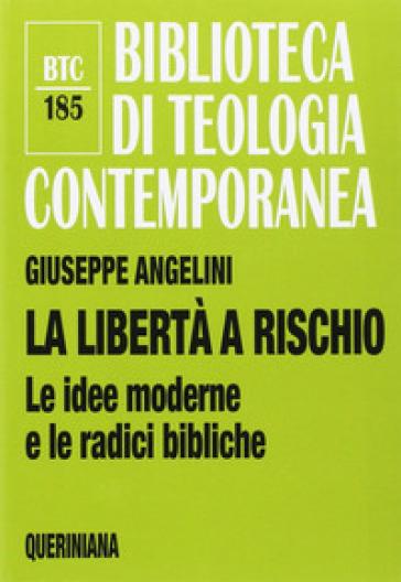 La libertà a rischio. Le idee moderne e le radici bibliche - Giuseppe Angelini |
