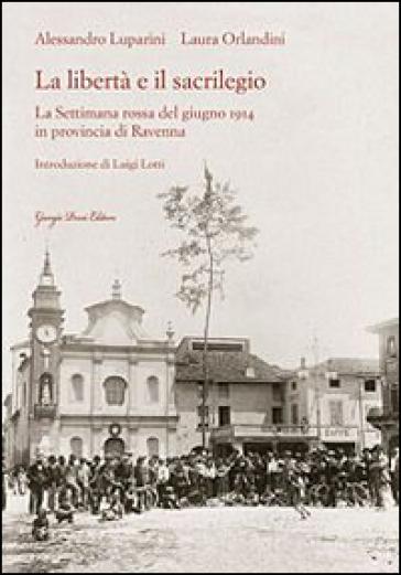 La libertà e il sacrilegio. La settimana rossa del giugno 1914 in provincia di Ravenna - Alessandro Luparini  