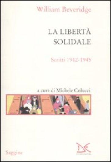 La libertà solidale. Scritti 1942-1945 - William Beveridge  