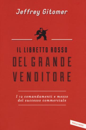 Il libretto rosso del grande venditore. I 12 comandamenti e mezzo del successo commerciale - Jeffrey Gitomer |