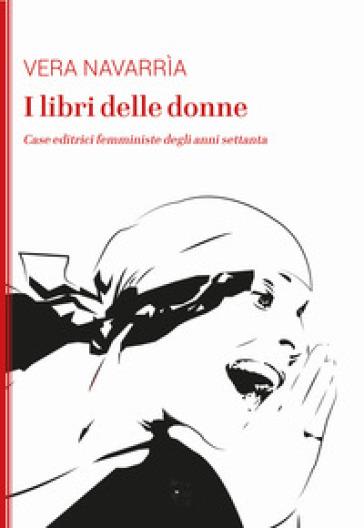 I libri delle donne. Case editrici femministe degli anni Settanta - Vera Navarrìa pdf epub