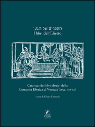 I libri del ghetto. Catalogo dei libri ebraici della Comunità Ebraica di Venezia (secc. XVII-XX) - C. Camarda |