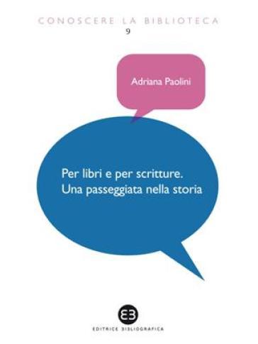 Per libri e per scritture. Una passeggiata nella storia - Adriana Paolini |