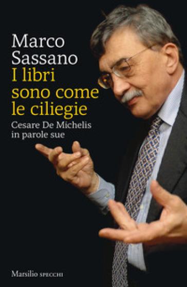 I libri sono come le ciliegie. Cesare De Michelis in parole sue - Marco Sassano |