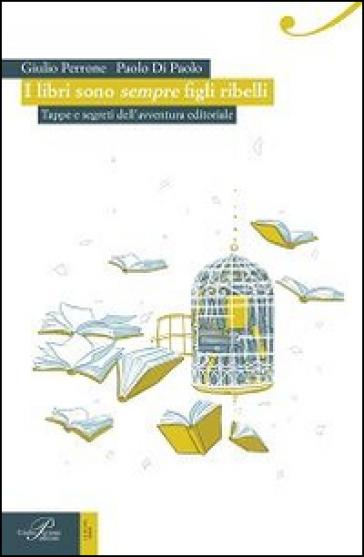 I libri sono sempre figli ribelli. Tappe e segreti dell'avventura editoriale - G. Perrone |