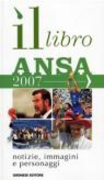 Il libro ANSA 2007. Notizie, immagini, personaggi
