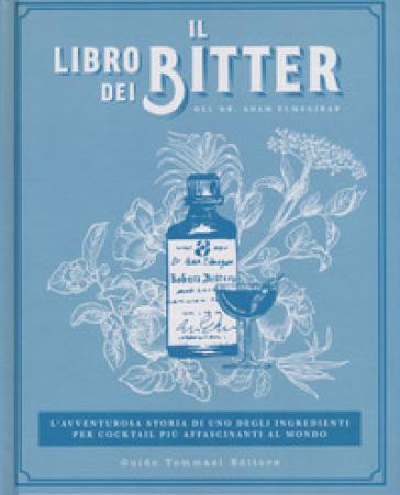Il libro dei bitter. L'avventurosa storia di uno degli ingredienti per cocktail più affascinanti al mondo. Ediz. illustrata - Adam Elmegirab   Thecosgala.com