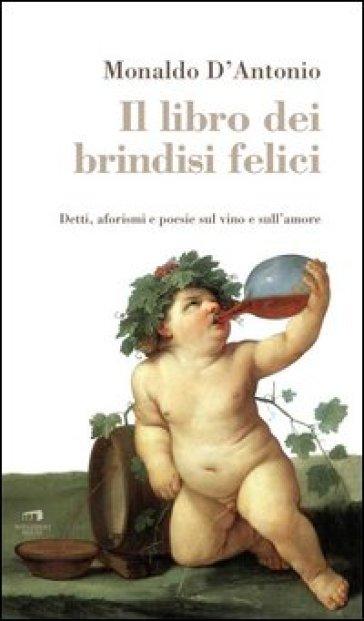 Il libro dei brindisi felici. Detti, aforismi e poesie sul vino e sull'amore - Monaldo D'Antonio | Rochesterscifianimecon.com