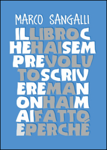 Il libro che hai sempre voluto scrivere ma non hai mai fatto e perché - Marco Sangalli |
