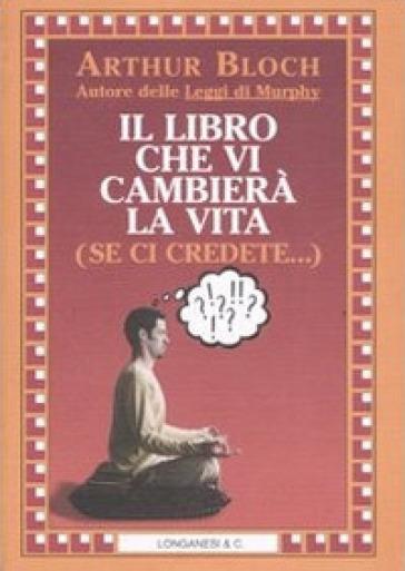 Il libro che vi cambierà la vita (se ci credete...) - Arthur Bloch |