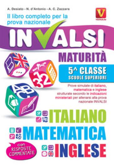 Il libro completo per la prova nazionale INVALSI. Maturità, 5ª classe Scuole superiori. Italiano, matematica e inglese - Alessia Desiato  
