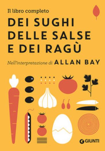 Il libro completo dei sughi, delle salse e dei ragù. Nell'interpretazione di Allan Bay - Allan Bay |