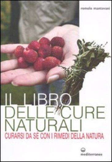Il libro delle cure naturali. Curarsi da sé con i rimedi della natura